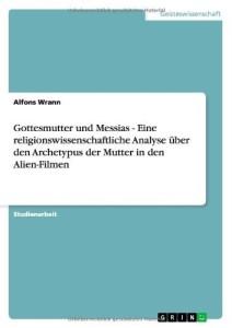 Gottesmutter und Messias - Eine Religionswissenschaftliche Analyse Uber Den Archetypus Der Mutter in Den Alien-Filmen (Germa
