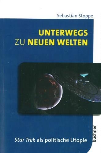 Unterwegs zu neuen Welten. Star Trek als politische Utopie. Sebastian Stoppe, Büchner, Darmstadt (2014)