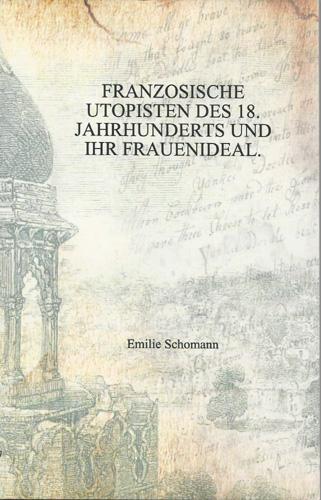 Emilie Schomann - Französische Utopisten des 18. Jahrhunderts und ihr Frauenideal